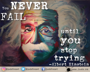"""You never fail until you stop trying."" Albert Einstein"